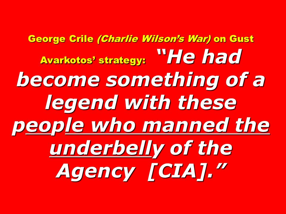 George Crile (Charlie Wilson's War) on Gust Avarkotos' strategy: He had become something of a legend with these people who manned the underbelly of the Agency [CIA].